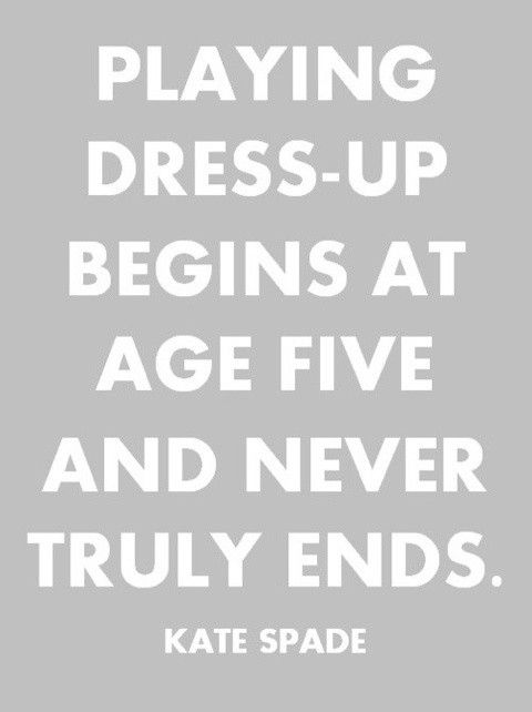 Playing dress up begins at age five and never truly ends.